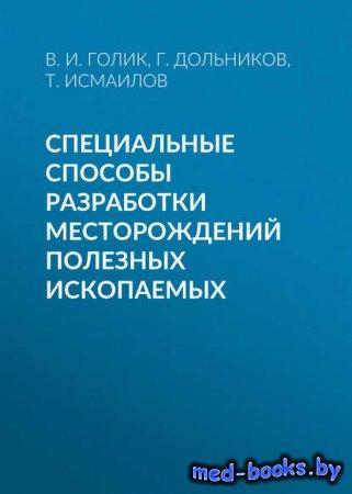 Специальные способы разработки месторождений полезных ископаемых - Т. Исмаилов, В. И. Голик, Г. Дольников