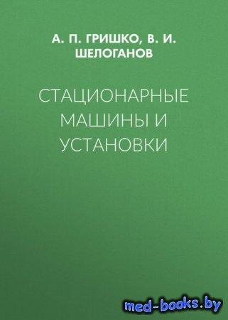 Стационарные машины и установки - А. П. Гришко, В. И. Шелоганов - 2017 год