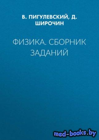 Физика. Сборник заданий - Д. Широчин, В. Пигулевский - 2017 год