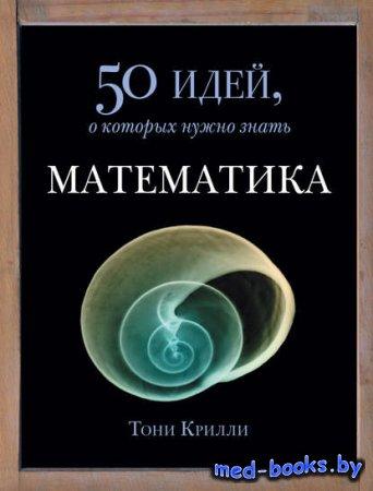 Математика. 50 идей, о которых нужно знать - Тони Крилли - 2008 год