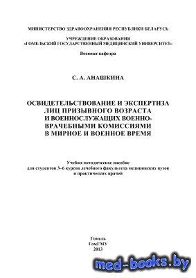 Освидетельствование и экспертиза лиц призывного возраста и военнослужащих военно-врачебными комиссиями в мирное и военное время - Анашкина С.А.