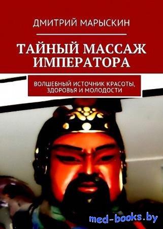 Тайный массаж императора. Волшебный источник красоты, здоровья и молодости - Дмитрий Марыскин - 2017 - 32, илл. с.