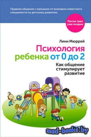 Психология ребенка от 0 до 2. Как общение стимулирует развитие - Линн Мюрре ...