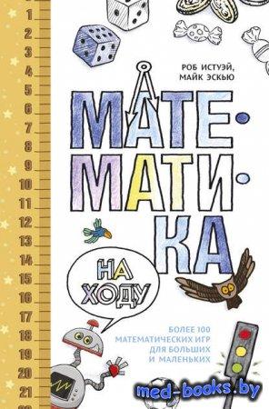 Математика на ходу: Более 100 математических игр для больших и маленьких - Роб Истуэй, Майк Эскью