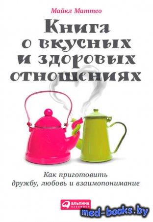 Книга о вкусных и здоровых отношениях. Как приготовить дружбу, любовь и вза ...