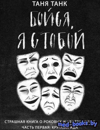 Бойся, я с тобой. Страшная книга о роковых и неотразимых. Часть первая: кругами ада - Таня Танк