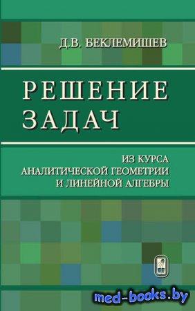 Решение задач из курса аналитической геометрии и линейной алгебры - Дмитрий Беклемишев - 2014 год