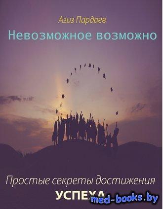 Невозможное возможно. Простые секреты достижения успеха - Азиз Аътамович Па ...