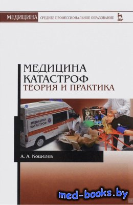 Медицина катастроф. Теория и практика - Кошелев А.А. 2016 год
