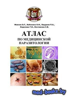 Атлас по медицинской паразитологии - Макеев О.Г., Кабонина О.И., Ошурков П. ...