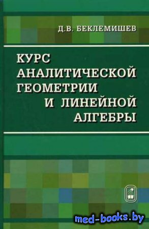 Курс аналитической геометрии и линейной алгебры - Д. В. Беклемишев - 2008 год