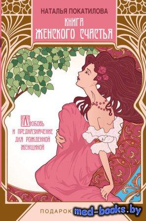 Книга женского счастья. Любовь и предназначение для рожденной женщиной - На ...