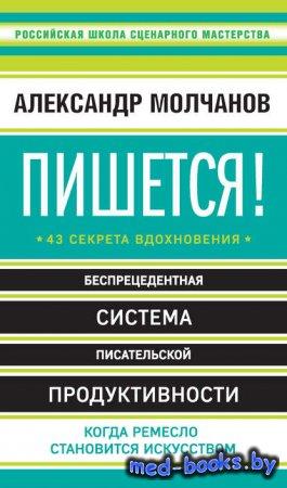 Пишется! 43 секрета вдохновения - Александр Молчанов - 2017 год
