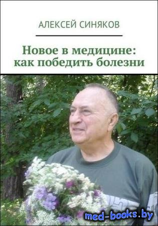 Алексей Синяков - Новое в медицине. Как победить болезни