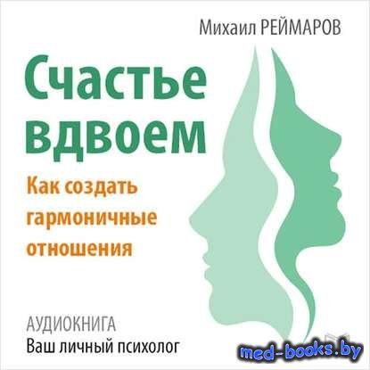 Счастье вдвоём. Как создать гармоничные отношения - Михаил Реймаров - 2016  ...