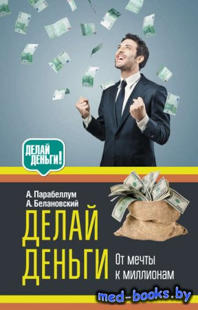 Делай деньги: от мечты к миллионам - Андрей Парабеллум, Александр Белановск ...