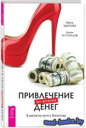 Привлечение денег по-женски. 8 шагов на пути к богатству - Ирина Удилова, А ...