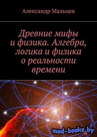 Древние мифы и физика. Алгебра, логика и физика о реальности времени - Алек ...