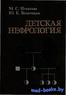 Детская нефрология - Игнатова М.С., Вельтищев Ю.Е. - 1989 год