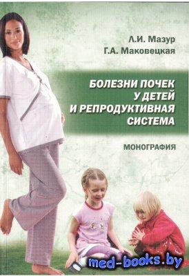 Болезни почек у детей и репродуктивная система - Мазур Л.И., Маковецкая Г.А. - 2010 год