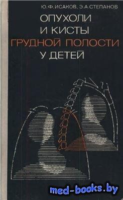 Опухоли и кисты грудной полости у детей - Исаков Ю.Ф., Степанов Э.А. - 1975 год