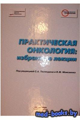 Практическая онкология: избранные лекции - Тюляндин С.А., Моисеенко В.М. -  ...