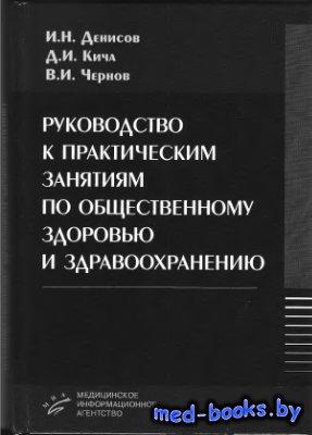 Руководство к практическим занятиям по общественному здоровью и здравоохранению - Денисов И.Н., Кича Д.И., Чернов В.И. - 2009 год