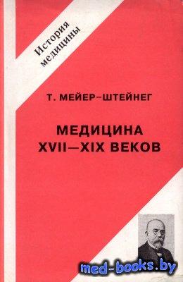 Медицина XVII - XIX веков - Мейер-Штейнег Т. - 1999 год
