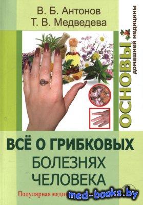 Все о грибковых болезнях человека. Популярная медицинская микология - Антонов В., Медведева Т. - 2015 год