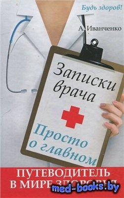 Записки врача. Просто о главном. Путеводитель в мире здоровья - Иванченко Андрей - 2013 год