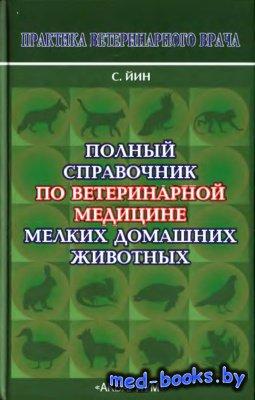 Полный справочник по ветеринарной медицине мелких домашних животных - Йин С. - 2008 год