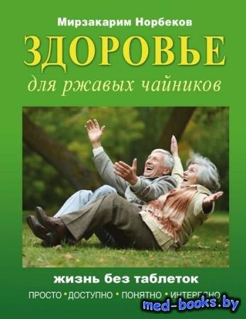 Мирзакарим Норбеков - Здоровье для ржавых чайников. Жизнь без таблеток