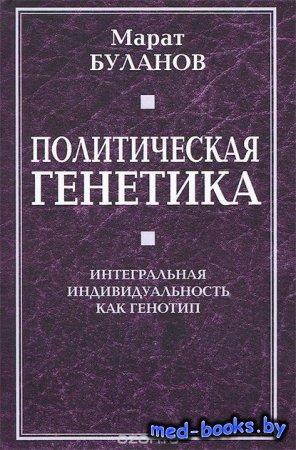 Политическая генетика. Интегральная индивидуальность как генотип - Марат Буланов - 2012 год