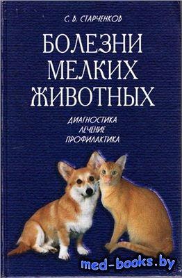 Болезни мелкиx животныx: диагностикa, лечениe, профилактика - Старченков С. ...
