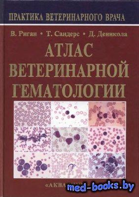 Атлас ветеринарной гематологии - Риган В.Р., Сандерс Т.Г., Деникола Д.Б. -  ...
