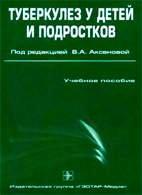 Туберкулез у детей и подростков. Учебное пособие - Аксенова В.А. - 2007 год