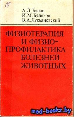 Физиотерапия и физиопрофилактика болезней животных - Белов А.Д., Беляков И. ...