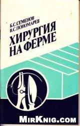 Хирургия на ферме - Семенов Б.С., Пономарёв В.С. - 1991 год