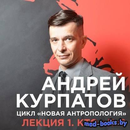 """Лекция №1 «Кто """"я""""?» - Андрей Курпатов - 2017 год"""