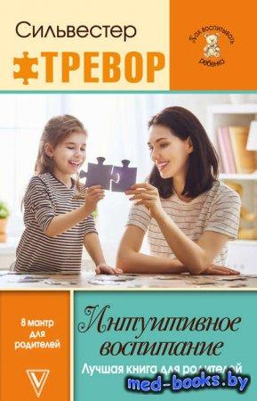 Интуитивное воспитание: Лучшая книга для родителей - Тревор Сильвестер - 20 ...