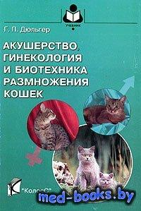 Акушерство, гинекология и биотехника размножения кошек - Дюльгер Г.П. - 200 ...