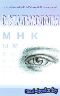 Офтальмологія - Безкоровайна І.М., Ряднова В.В., Воскресенська Л.К. - 2012 год