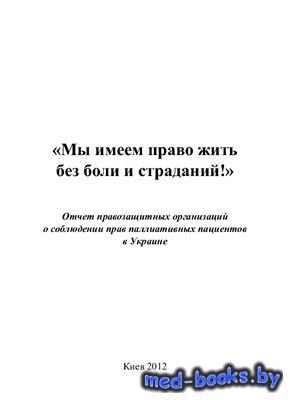 Мы имеем право жить без боли и страданий: отчет правозащитных организаций о соблюдении прав паллиативных пациентов Украины - Роханский А., Котенко А.