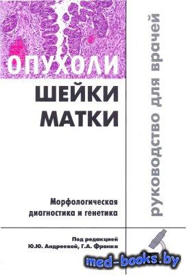 Опухоли шейки матки. Морфологическая диагностика и генетика - Андреева Ю.Ю. ...