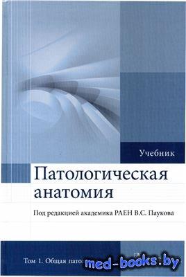 Патологическая анатомия. В 2 томах. Том 1. Общая патология - Пауков В.С. - 2015 год