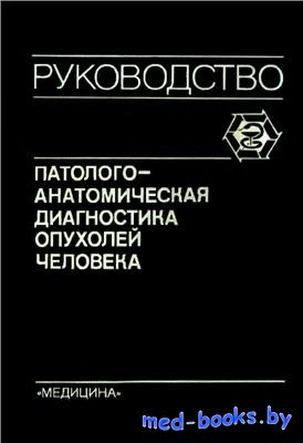 Патологоанатомическая диагностика опухолей человека. Том 1 - Смольянников А.В., Саркисов Д.С., Краевский Н.А. - 1993 год