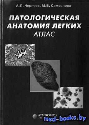 Патологическая анатомия легких: атлас - Черняев А.Л. Самсонов М.В. - 2004 год