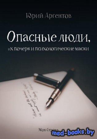 Опасные люди, их почерк и психологические маски - Юрий Аргентов - 2017 год
