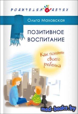 Позитивное воспитание. Как понять своего ребенка - Ольга Маховская - 2017 г ...