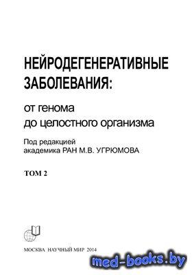 Нейродегенеративные заболевания: от генома до целостного организма. В 2-х томах. Том 2 - Угрюмов М.В. - 2014 год